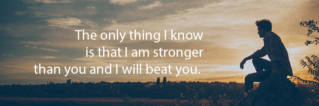 The only thing I know is that I am stronger than you and I will beat you.