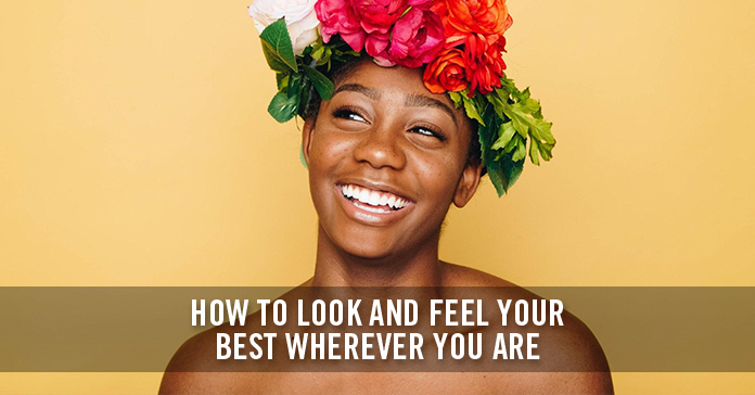 How to Look and Feel your Best Wherever You Are
