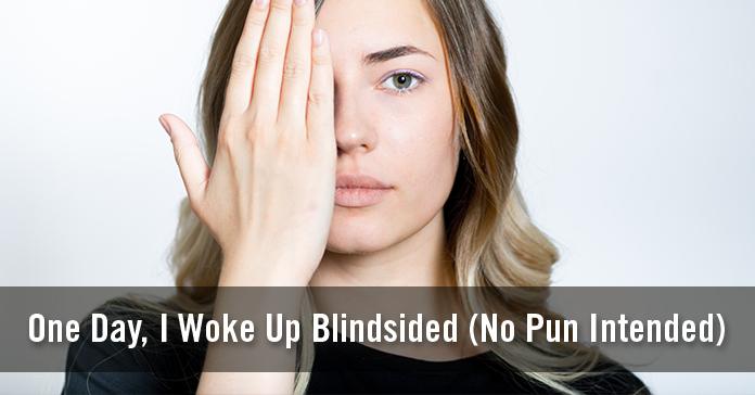 One Day, I Woke Up Blindsided (No Pun Intended)